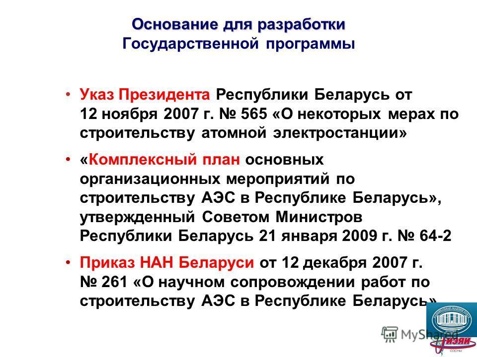 Основание для разработки Основание для разработки Государственной программы Указ Президента Республики Беларусь от 12 ноября 2007 г. 565 «О некоторых мерах по строительству атомной электростанции» «Комплексный план основных организационных мероприяти