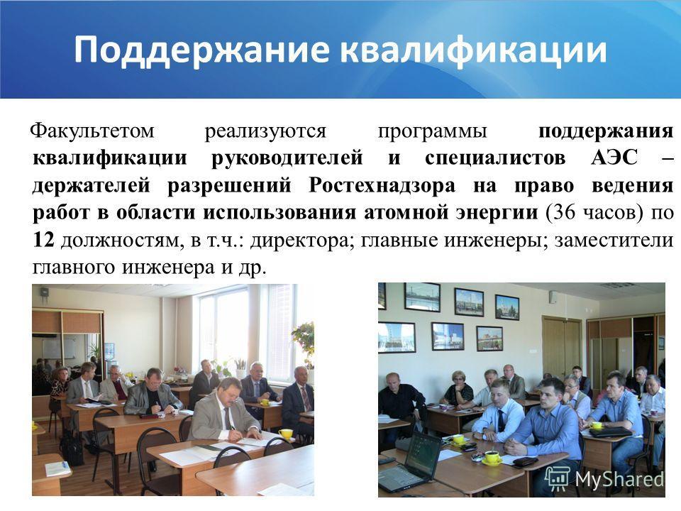 Факультетом реализуются программы поддержания квалификации руководителей и специалистов АЭС – держателей разрешений Ростехнадзора на право ведения работ в области использования атомной энергии (36 часов) по 12 должностям, в т.ч.: директора; главные и