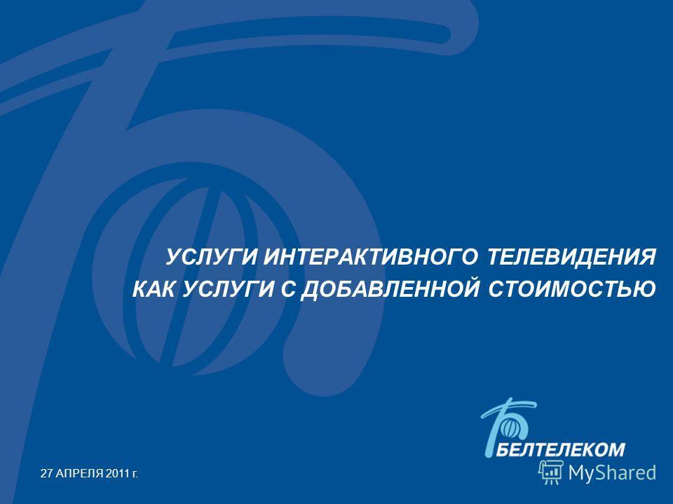 УСЛУГИ ИНТЕРАКТИВНОГО ТЕЛЕВИДЕНИЯ КАК УСЛУГИ С ДОБАВЛЕННОЙ СТОИМОСТЬЮ 27 АПРЕЛЯ 2011 г.