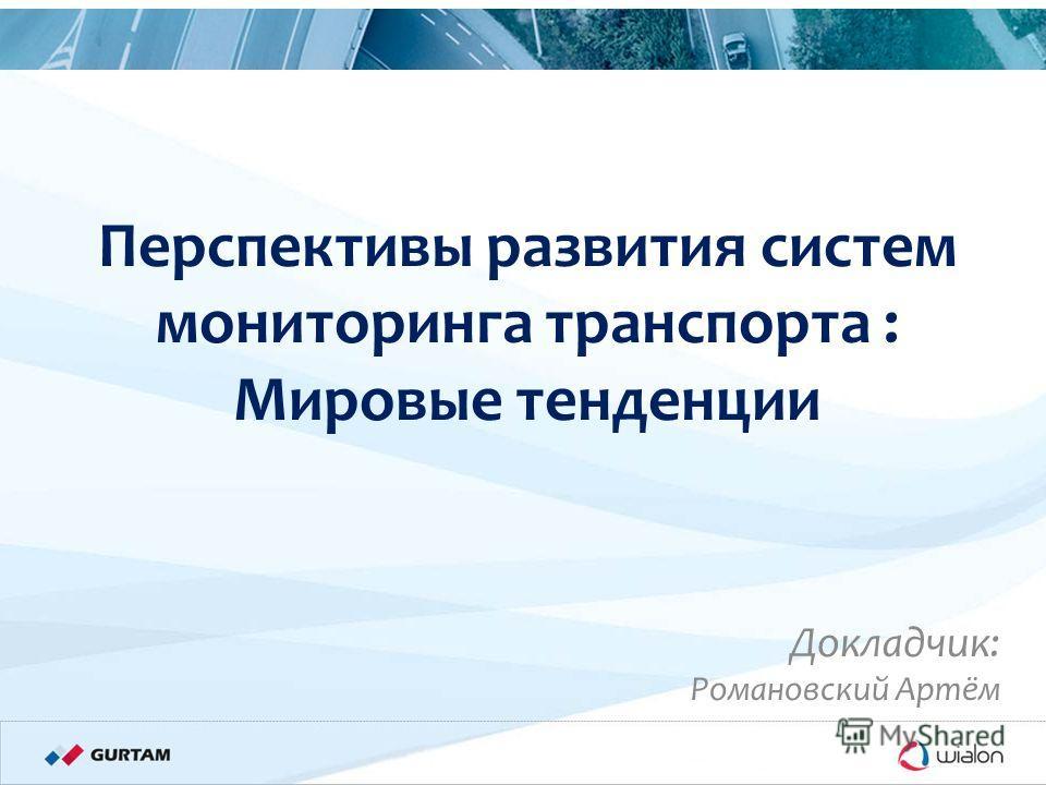 Международная конференция «Телематика – 2011» 10/11/2011 Перспективы развития систем мониторинга транспорта : Мировые тенденции Докладчик: Романовский Артём