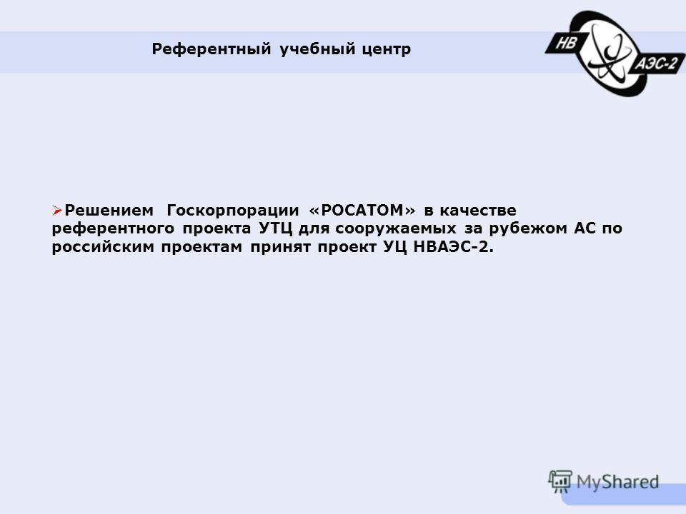 Референтный учебный центр Решением Госкорпорации «РОСАТОМ» в качестве референтного проекта УТЦ для сооружаемых за рубежом АС по российским проектам принят проект УЦ НВАЭС-2.
