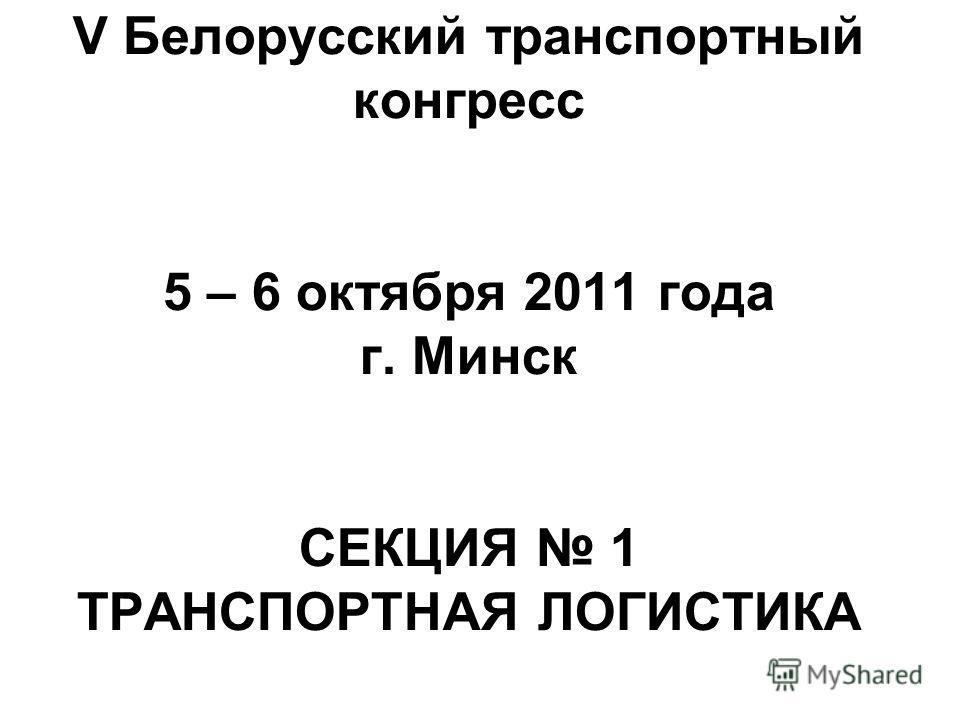 V Белорусский транспортный конгресс 5 – 6 октября 2011 года г. Минск СЕКЦИЯ 1 ТРАНСПОРТНАЯ ЛОГИСТИКА