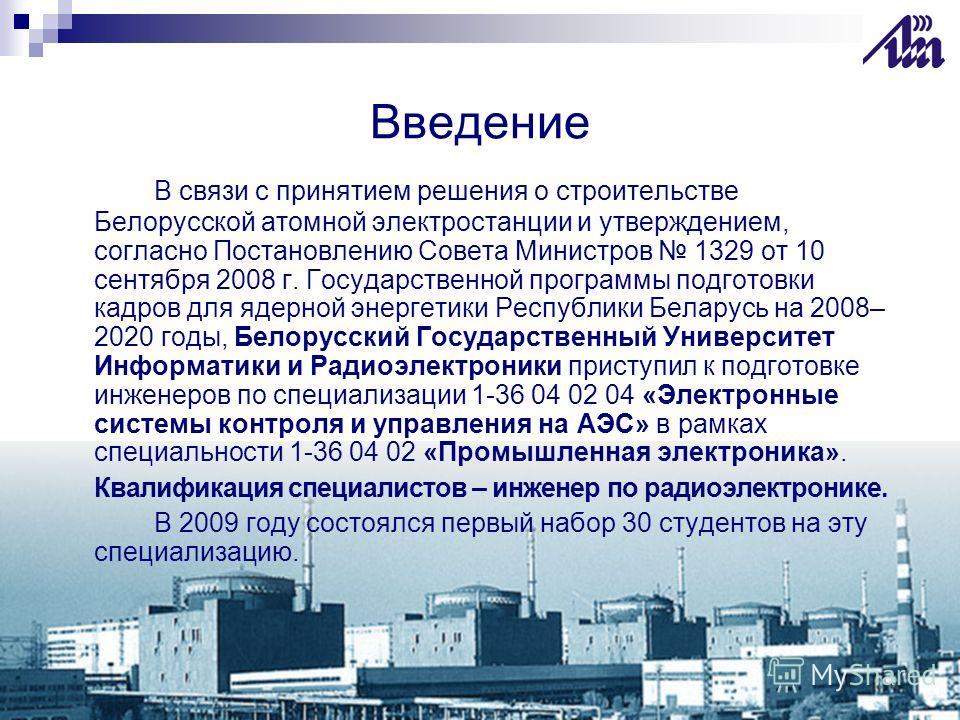 Введение В связи с принятием решения о строительстве Белорусской атомной электростанции и утверждением, согласно Постановлению Совета Министров 1329 от 10 сентября 2008 г. Государственной программы подготовки кадров для ядерной энергетики Республики