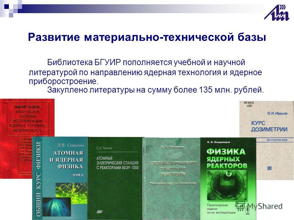 Развитие материально-технической базы Библиотека БГУИР пополняется учебной и научной литературой по направлению ядерная технология и ядерное приборостроение. Закуплено литературы на сумму более 135 млн. рублей.
