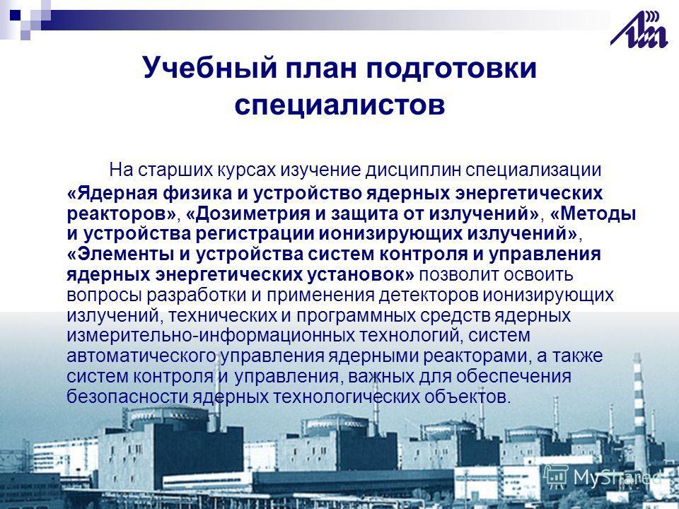 Учебный план подготовки специалистов На старших курсах изучение дисциплин специализации «Ядерная физика и устройство ядерных энергетических реакторов», «Дозиметрия и защита от излучений», «Методы и устройства регистрации ионизирующих излучений», «Эле