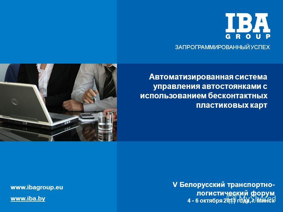 V Белорусский транспортно-логистический форум 4 - 6 октября 2011 года, г. Минск Автоматизированная система управления автостоянками с использованием бесконтактных пластиковых карт V Белорусский транспортно- логистический форум 4 - 6 октября 2011 года