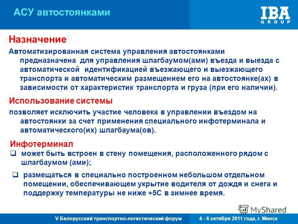 V Белорусский транспортно-логистический форум 4 - 6 октября 2011 года, г. Минск АСУ автостоянками Назначение Автоматизированная система управления автостоянками предназначена для управления шлагбаумом(ами) въезда и выезда с автоматической идентификац