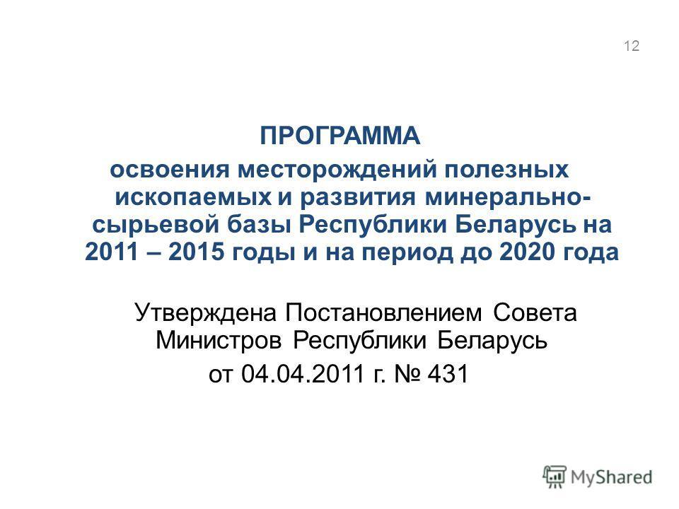 ПРОГРАММА освоения месторождений полезных ископаемых и развития минерально- сырьевой базы Республики Беларусь на 2011 – 2015 годы и на период до 2020 года Утверждена Постановлением Совета Министров Республики Беларусь от 04.04.2011 г. 431 12
