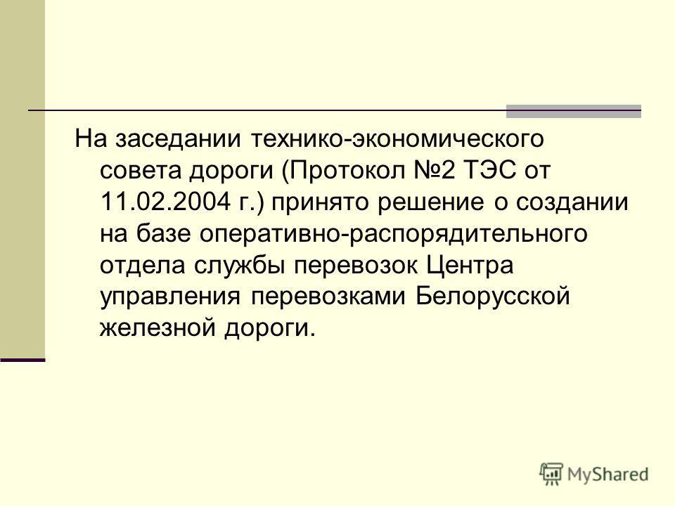 На заседании технико-экономического совета дороги (Протокол 2 ТЭС от 11.02.2004 г.) принято решение о создании на базе оперативно-распорядительного отдела службы перевозок Центра управления перевозками Белорусской железной дороги.