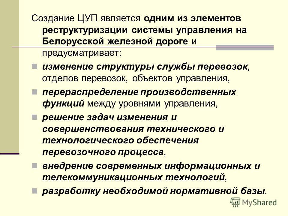 Создание ЦУП является одним из элементов реструктуризации системы управления на Белорусской железной дороге и предусматривает: изменение структуры службы перевозок, отделов перевозок, объектов управления, перераспределение производственных функций ме