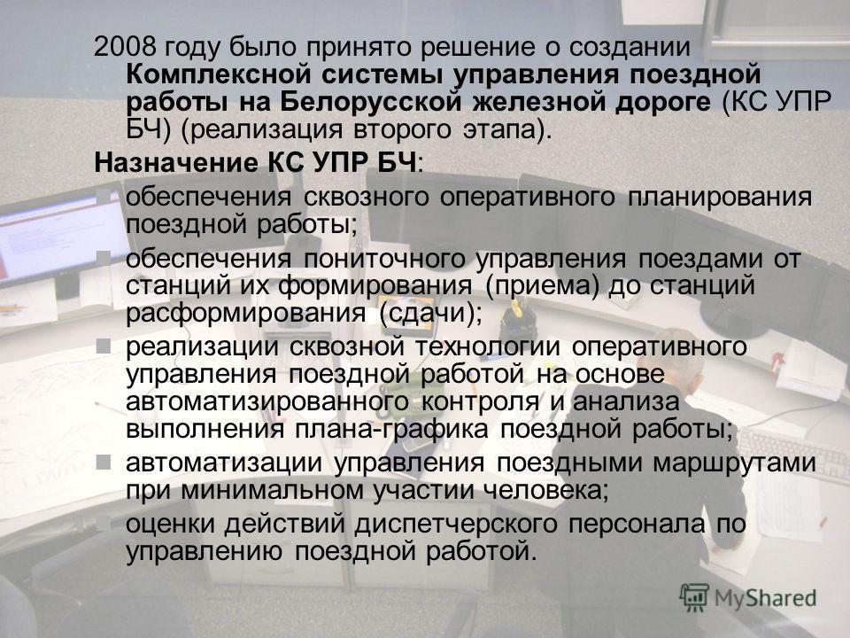 2008 году было принято решение о создании Комплексной системы управления поездной работы на Белорусской железной дороге (КС УПР БЧ) (реализация второго этапа). Назначение КС УПР БЧ: обеспечения сквозного оперативного планирования поездной работы; обе