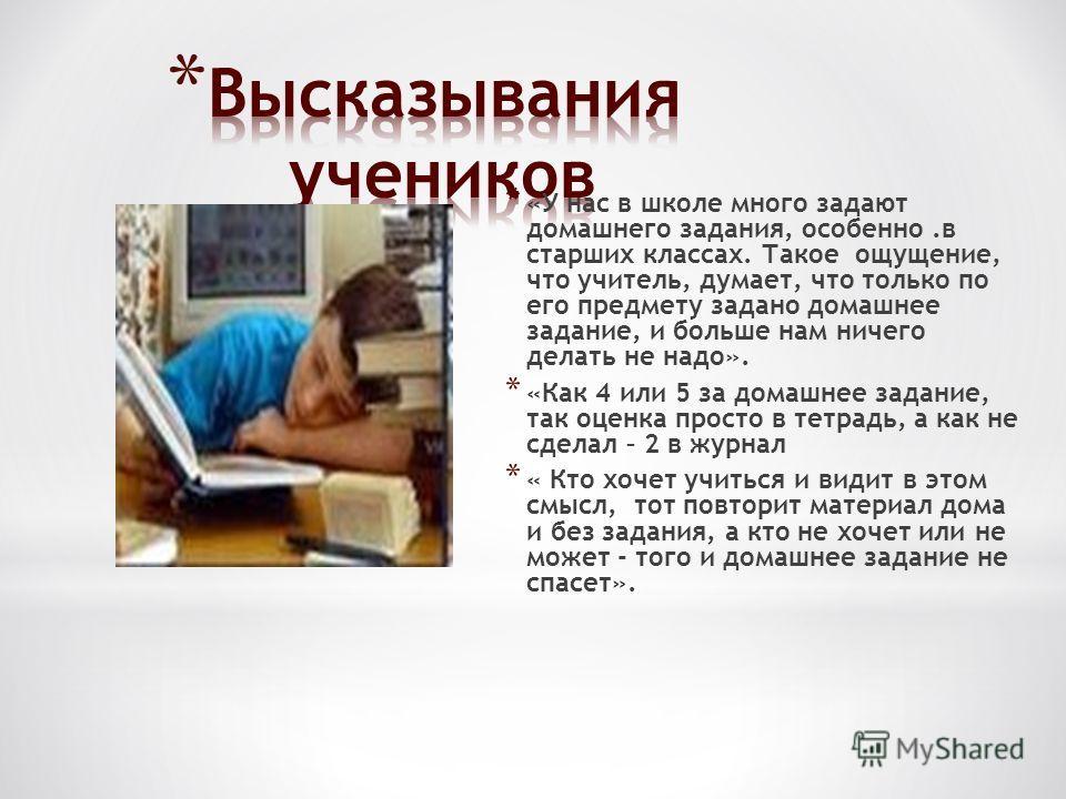 * «У нас в школе много задают домашнего задания, особенно.в старших классах. Такое ощущение, что учитель, думает, что только по его предмету задано домашнее задание, и больше нам ничего делать не надо». * «Как 4 или 5 за домашнее задание, так оценка