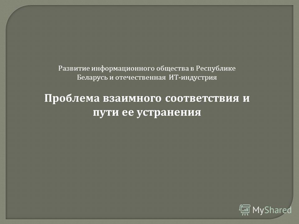 Развитие информационного общества в Республике Беларусь и отечественная ИТ - индустрия Проблема взаимного соответствия и пути ее устранения