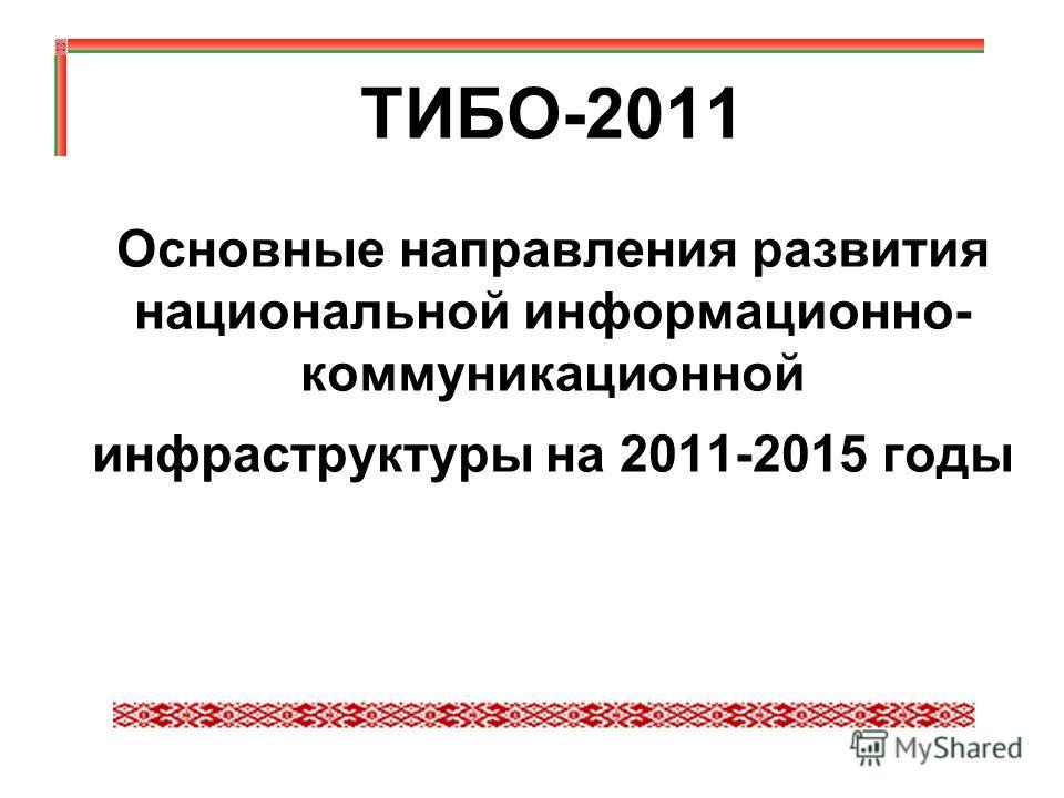 ТИБО-2011 Основные направления развития национальной информационно- коммуникационной инфраструктуры на 2011-2015 годы