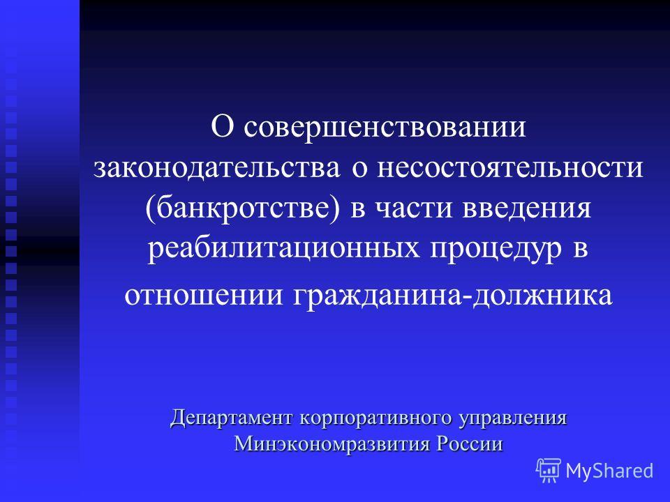 О совершенствовании законодательства о несостоятельности (банкротстве) в части введения реабилитационных процедур в отношении гражданина-должника Департамент корпоративного управления Минэкономразвития России