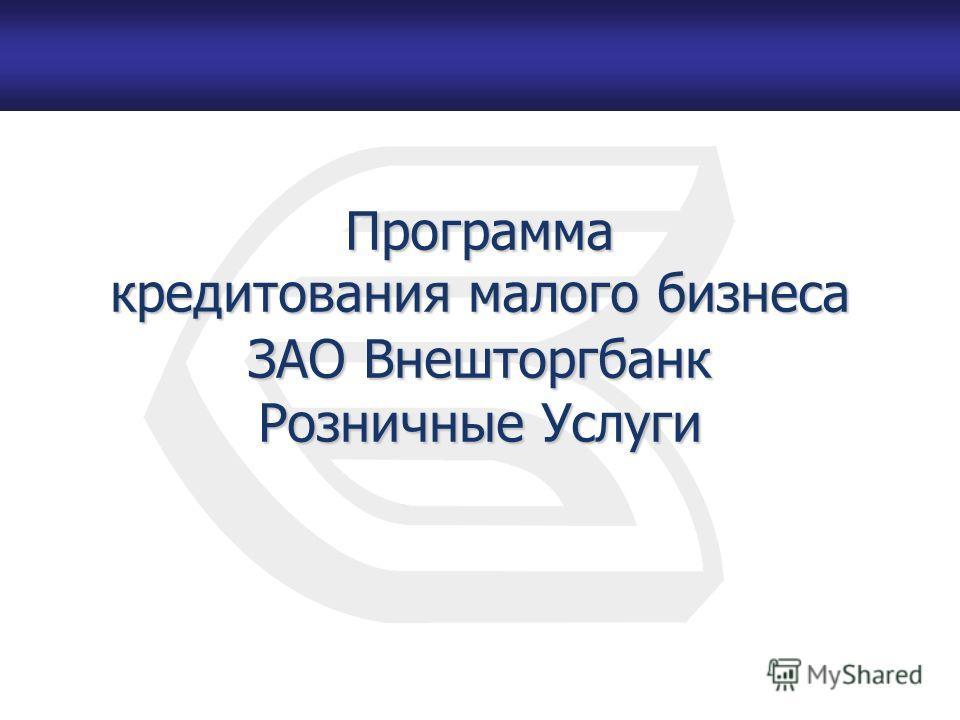 Программа кредитования малого бизнеса ЗАО Внешторгбанк Розничные Услуги