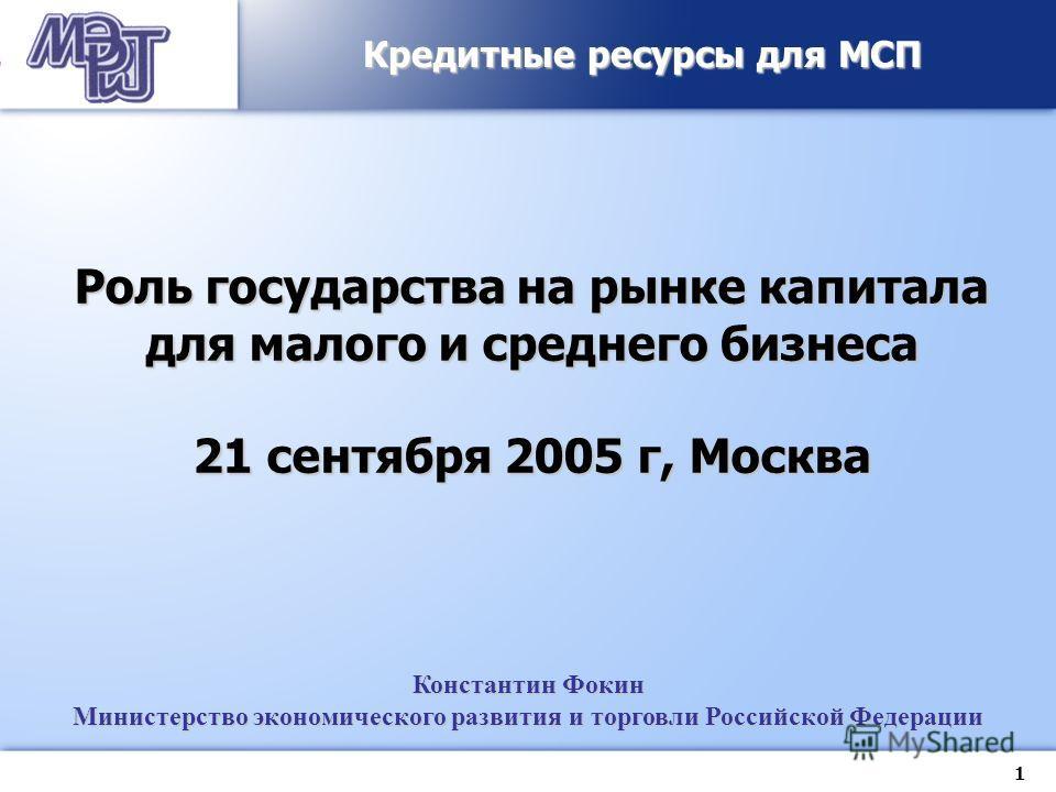 1 Константин Фокин Министерство экономического развития и торговли Российской Федерации Кредитные ресурсы для МСП Роль государства на рынке капитала для малого и среднего бизнеса 21 сентября 2005 г, Москва