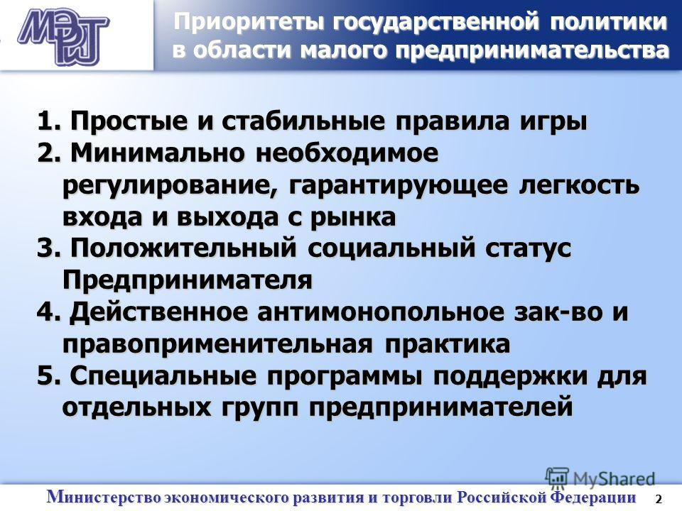 2 М инистерство экономического развития и торговли Российской Федерации Приоритеты государственной политики в области малого предпринимательства 1. Простые и стабильные правила игры 2. Минимально необходимое регулирование, гарантирующее легкость вход