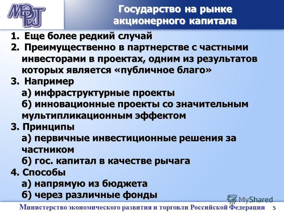 5 М инистерство экономического развития и торговли Российской Федерации Государство на рынке акционерного капитала 1. Еще более редкий случай 2. Преимущественно в партнерстве с частными инвесторами в проектах, одним из результатов которых является «п