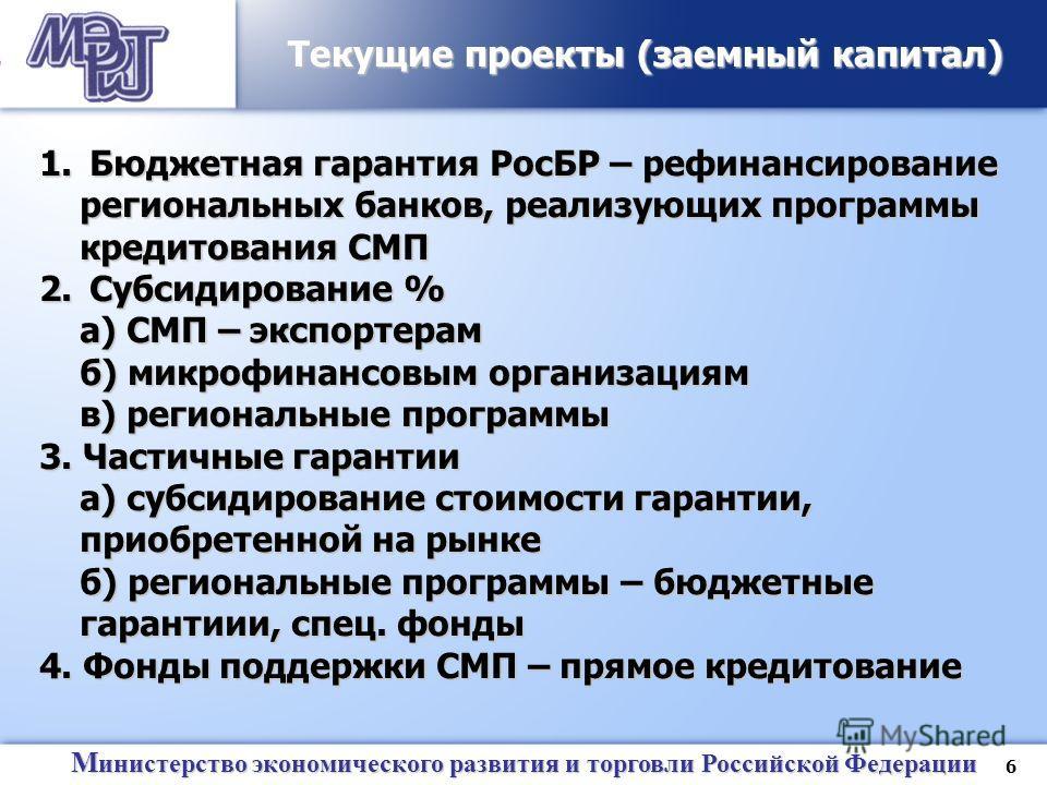 6 М инистерство экономического развития и торговли Российской Федерации Текущие проекты (заемный капитал) 1. Бюджетная гарантия РосБР – рефинансирование региональных банков, реализующих программы кредитования СМП 2. Субсидирование % а) СМП – экспорте