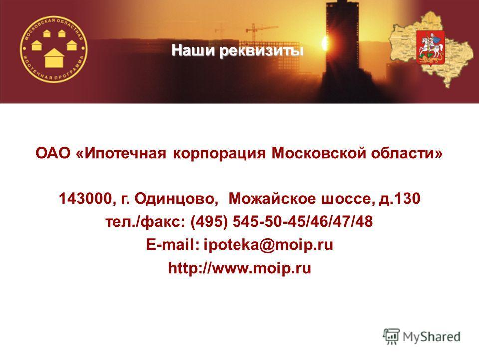 ОАО «Ипотечная корпорация Московской области» 143000, г. Одинцово, Можайское шоссе, д.130 тел./факс: (495) 545-50-45/46/47/48 E-mail: ipoteka@moip.ru http://www.moip.ru Наши реквизиты
