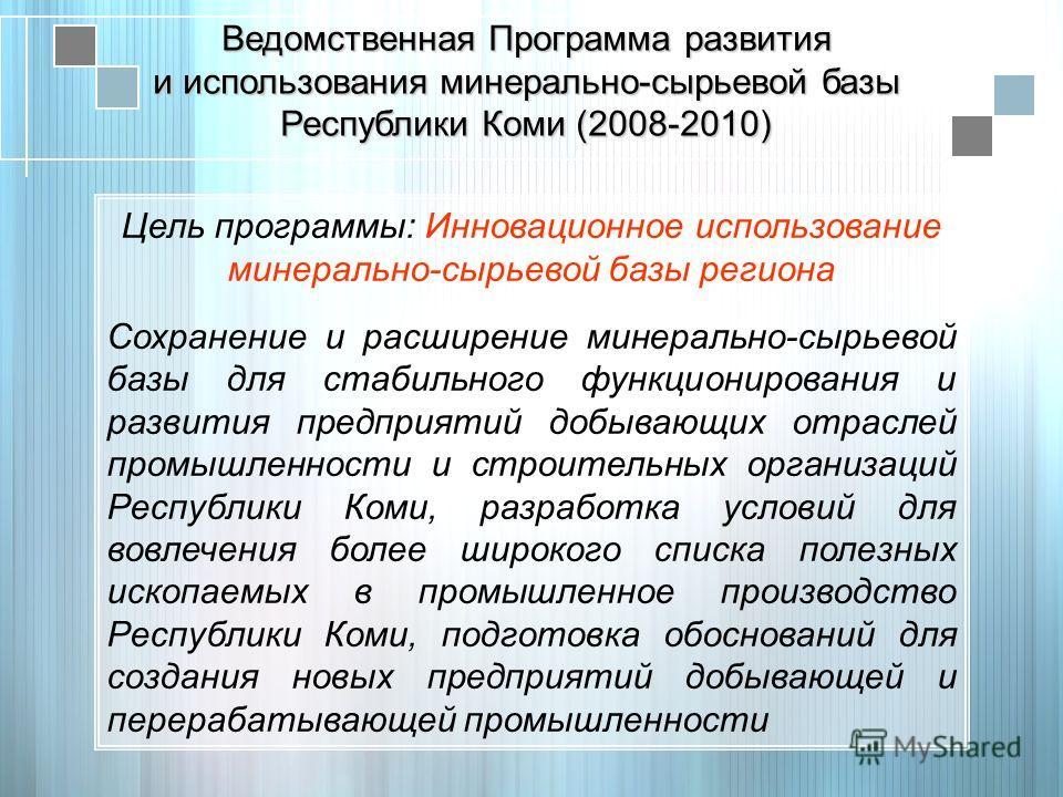 Цель программы: Инновационное использование минерально-сырьевой базы региона Сохранение и расширение минерально-сырьевой базы для стабильного функционирования и развития предприятий добывающих отраслей промышленности и строительных организаций Респуб
