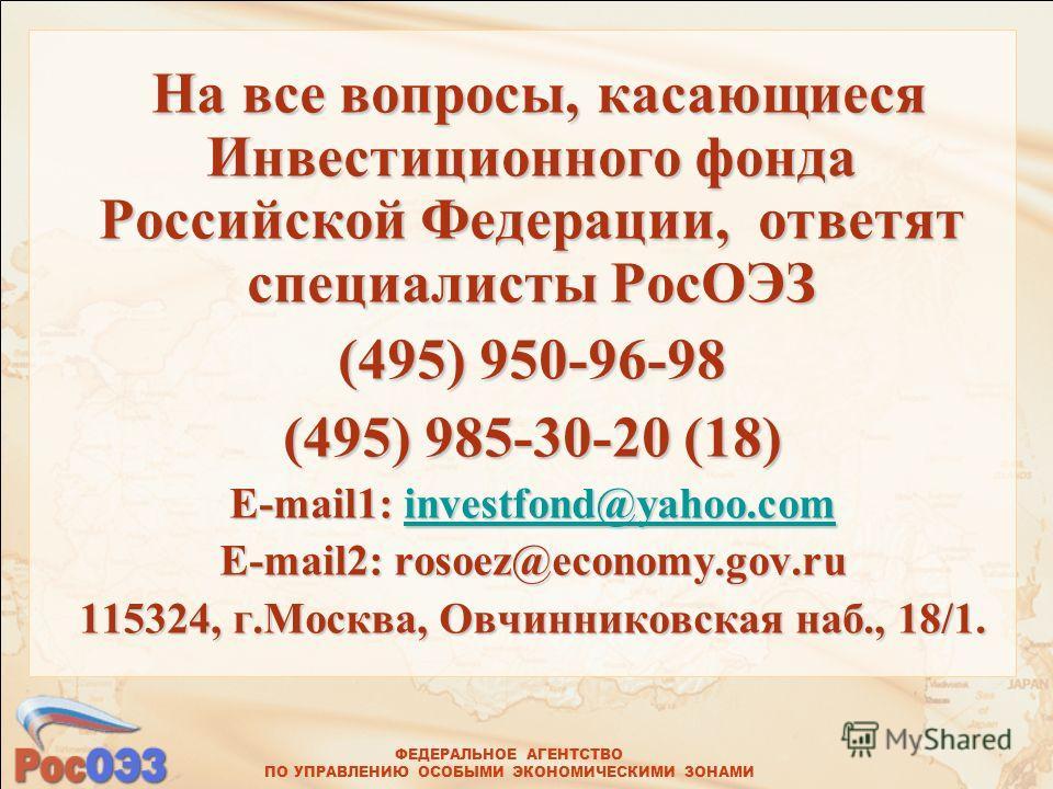 ФЕДЕРАЛЬНОЕ АГЕНТСТВО ПО УПРАВЛЕНИЮ ОСОБЫМИ ЭКОНОМИЧЕСКИМИ ЗОНАМИ На все вопросы, касающиеся Инвестиционного фонда Российской Федерации, ответят специалисты РосОЭЗ На все вопросы, касающиеся Инвестиционного фонда Российской Федерации, ответят специал