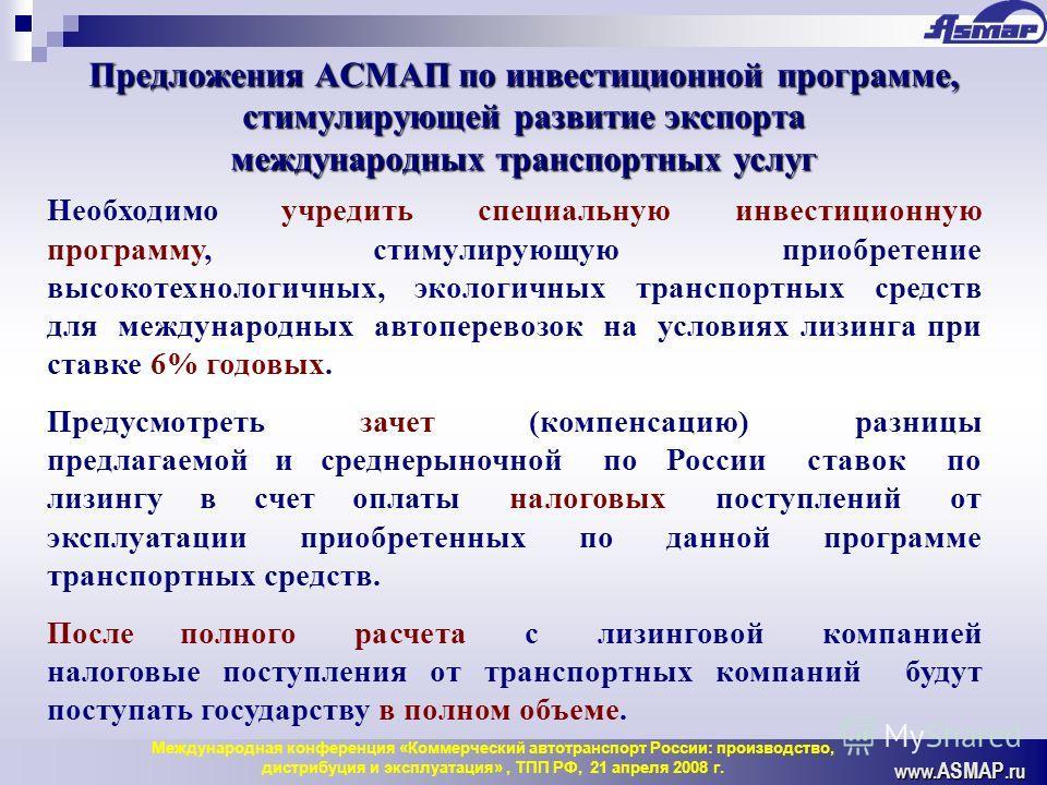 www. ASMAP.ru Предложения АСМАП по инвестиционной программе, стимулирующей развитие экспорта международных транспортных услуг Необходимо учредить специальную инвестиционную программу, стимулирующую приобретение высокотехнологичных, экологичных трансп