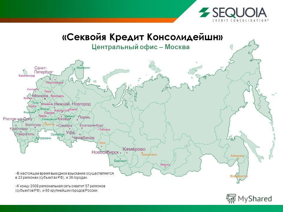 Центральный офис – Москва В настоящее время выездное взыскание осуществляется в 23 регионах (субъектах РФ), и 36 городах. К концу 2008 региональная сеть охватит 57 регионов (субъектов РФ), и 60 крупнейших городов России.