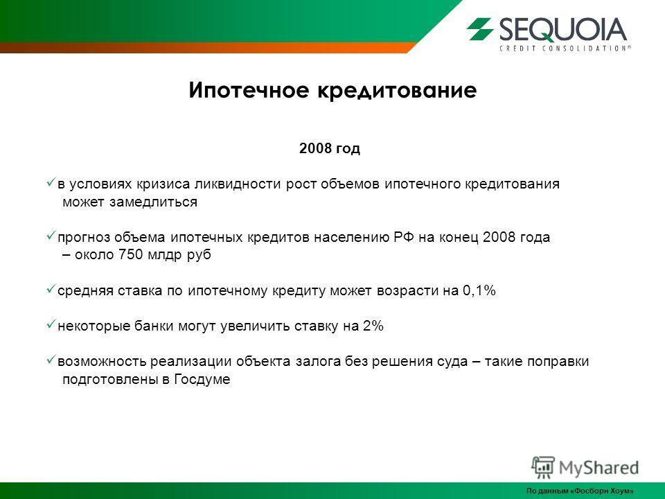 Ипотечное кредитование По данным «Фосборн Хоум» 2008 год в условиях кризиса ликвидности рост объемов ипотечного кредитования может замедлиться прогноз объема ипотечных кредитов населению РФ на конец 2008 года – около 750 млдр руб средняя ставка по ип
