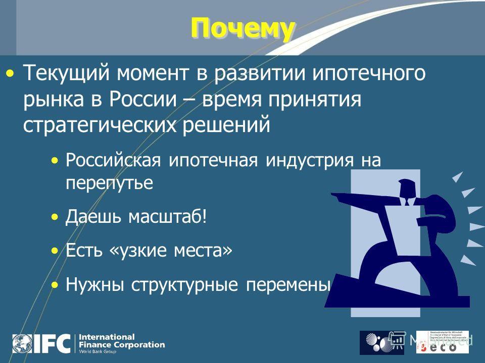 ПочемуПочему Текущий момент в развитии ипотечного рынка в России – время принятия стратегических решений Российская ипотечная индустрия на перепутье Даешь масштаб! Есть «узкие места» Нужны структурные перемены