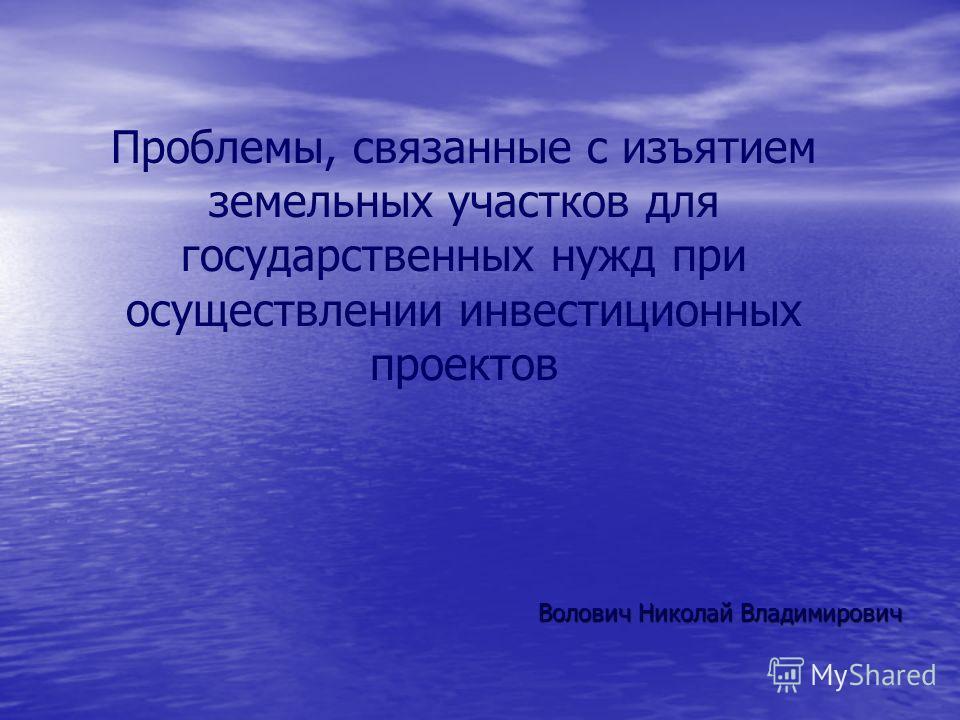 Проблемы, связанные с изъятием земельных участков для государственных нужд при осуществлении инвестиционных проектов Волович Николай Владимирович