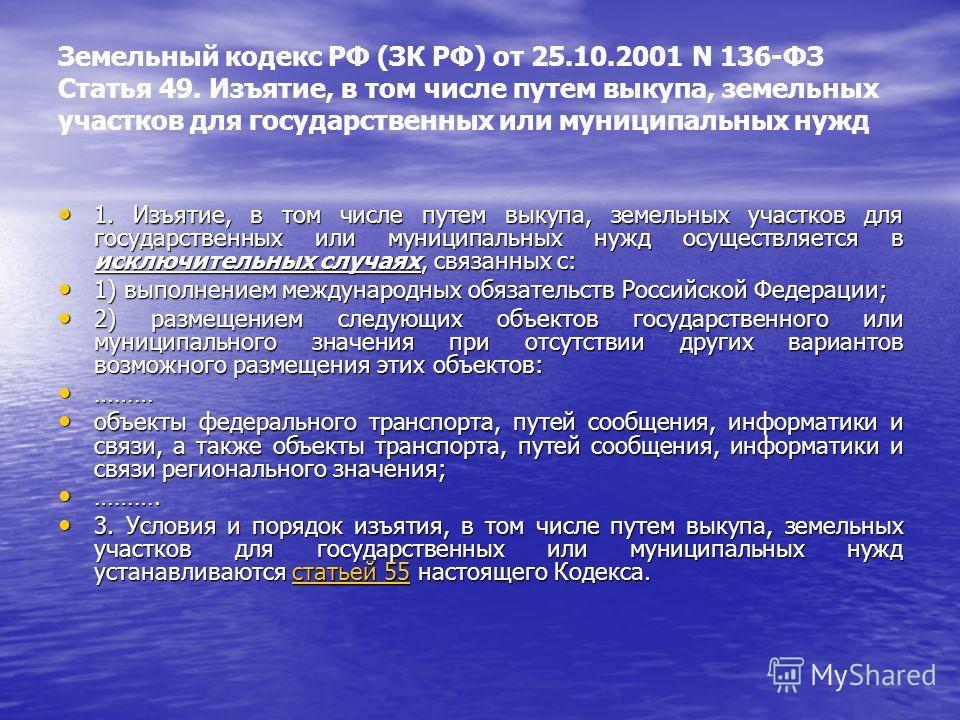Земельный кодекс РФ (ЗК РФ) от 25.10.2001 N 136-ФЗ Статья 49. Изъятие, в том числе путем выкупа, земельных участков для государственных или муниципальных нужд 1. Изъятие, в том числе путем выкупа, земельных участков для государственных или муниципаль