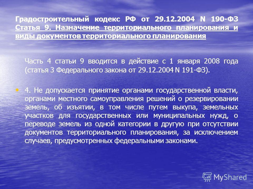Градостроительный кодекс РФ от 29.12.2004 N 190-ФЗ Статья 9. Назначение территориального планирования и виды документов территориального планирования Часть 4 статьи 9 вводится в действие с 1 января 2008 года (статья 3 Федерального закона от 29.12.200