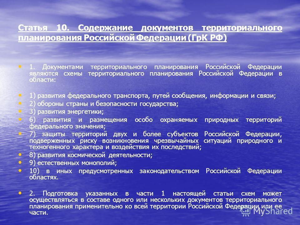 Статья 10. Содержание документов территориального планирования Российской Федерации (ГрК РФ) 1. Документами территориального планирования Российской Федерации являются схемы территориального планирования Российской Федерации в области: 1) развития фе