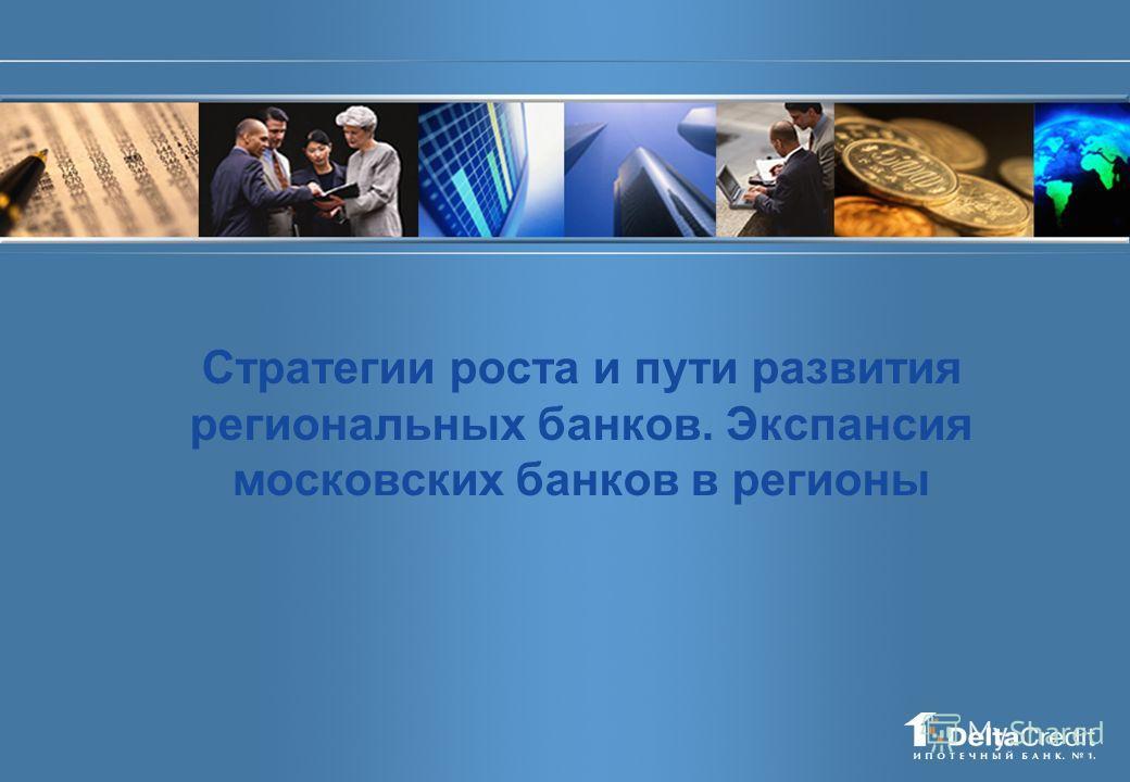 Стратегии роста и пути развития региональных банков. Экспансия московских банков в регионы