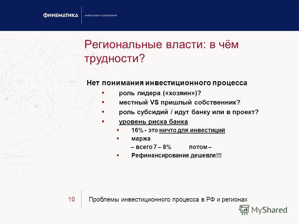 Проблемы инвестиционного процесса в РФ и регионах 10 Региональные власти: в чём трудности? Нет понимания инвестиционного процесса роль лидера («хозяин»)? местный VS пришлый собственник? роль субсидий / идут банку или в проект? уровень риска банка 16%