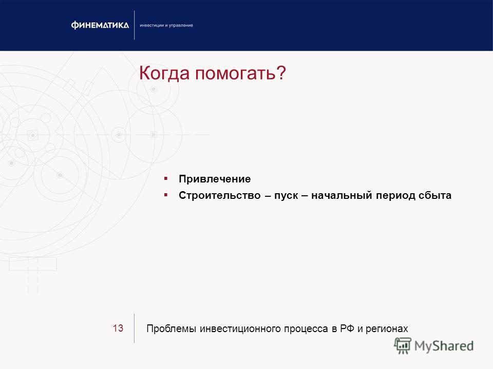 Проблемы инвестиционного процесса в РФ и регионах 13 Когда помогать? Привлечение Строительство – пуск – начальный период сбыта