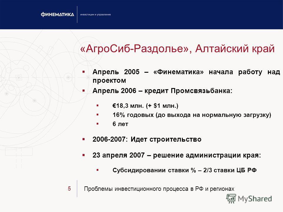 Проблемы инвестиционного процесса в РФ и регионах 5 «АгроСиб-Раздолье», Алтайский край Апрель 2005 – «Финематика» начала работу над проектом Апрель 2006 – кредит Промсвязьбанка: 18,3 млн. (+ $1 млн.) 16% годовых (до выхода на нормальную загрузку) 6 л