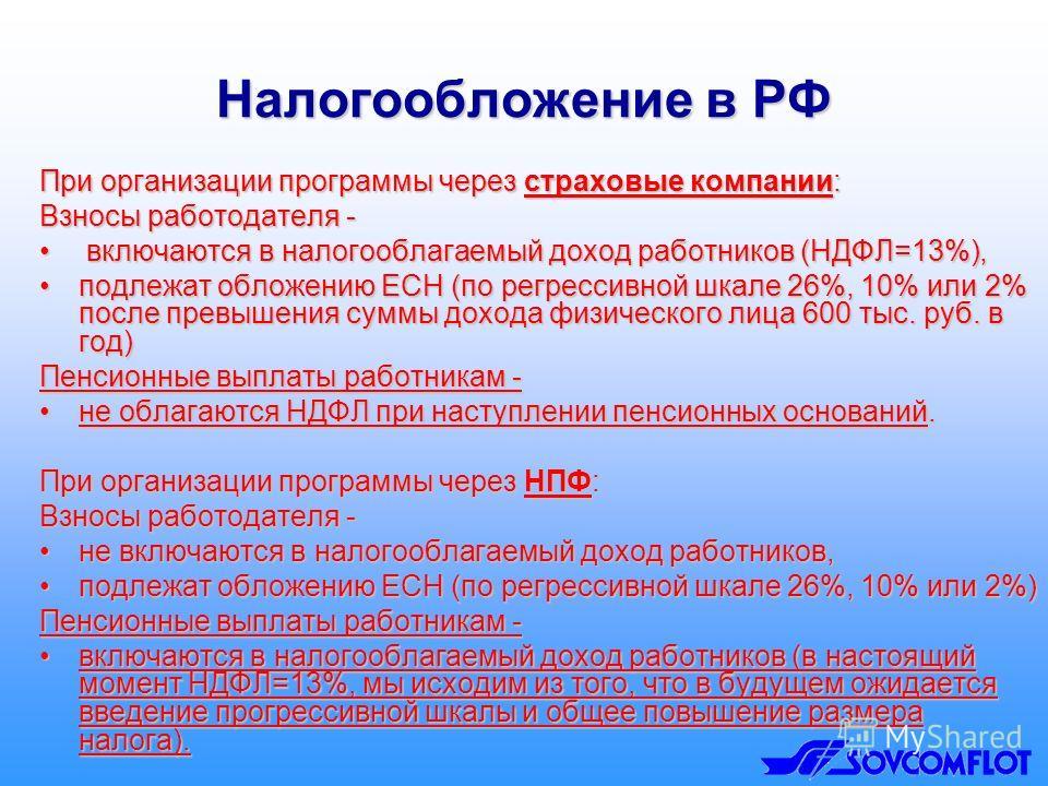 Налогообложение в РФ При организации программы через страховые компании: Взносы работодателя - включаются в налогооблагаемый доход работников (НДФЛ=13%), включаются в налогооблагаемый доход работников (НДФЛ=13%), подлежат обложению ЕСН (по регрессивн