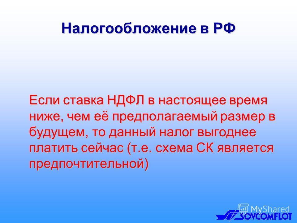 Налогообложение в РФ Если ставка НДФЛ в настоящее время ниже, чем её предполагаемый размер в будущем, то данный налог выгоднее платить сейчас (т.е. схема СК является предпочтительной)