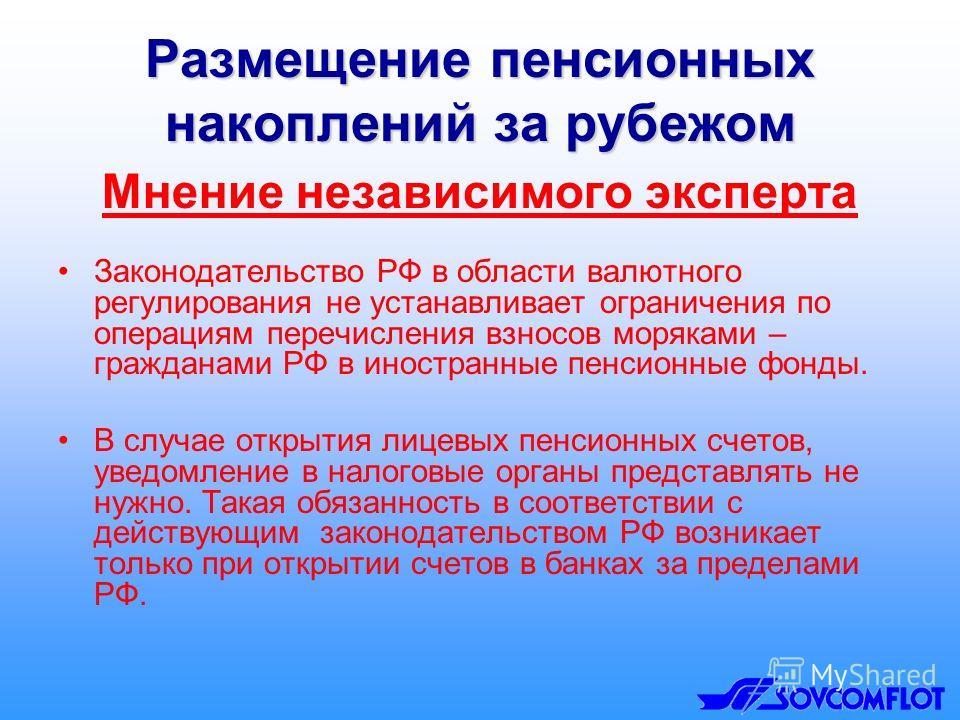 Размещение пенсионных накоплений за рубежом Мнение независимого эксперта Законодательство РФ в области валютного регулирования не устанавливает ограничения по операциям перечисления взносов моряками – гражданами РФ в иностранные пенсионные фонды. В с