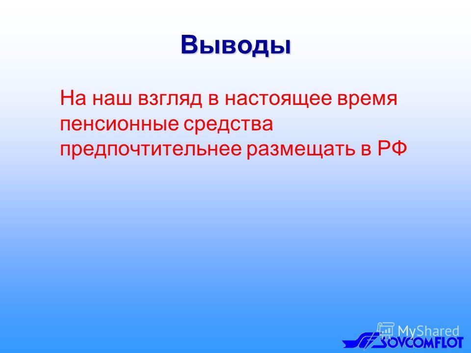 Выводы На наш взгляд в настоящее время пенсионные средства предпочтительнее размещать в РФ