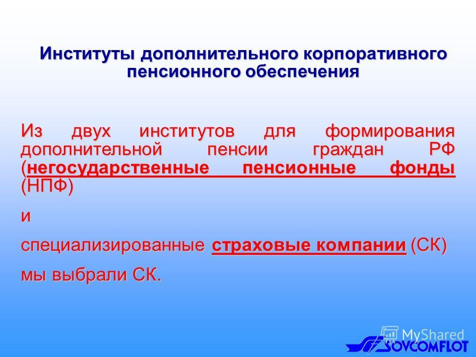 Из двух институтов для формирования дополнительной пенсии граждан РФ (негосударственные пенсионные фонды (НПФ) и специализированные страховые компании (СК) мы выбрали СК. Институты дополнительного корпоративного пенсионного обеспечения