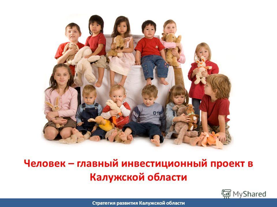 Стратегия развития Калужской области Человек – главный инвестиционный проект в Калужской области