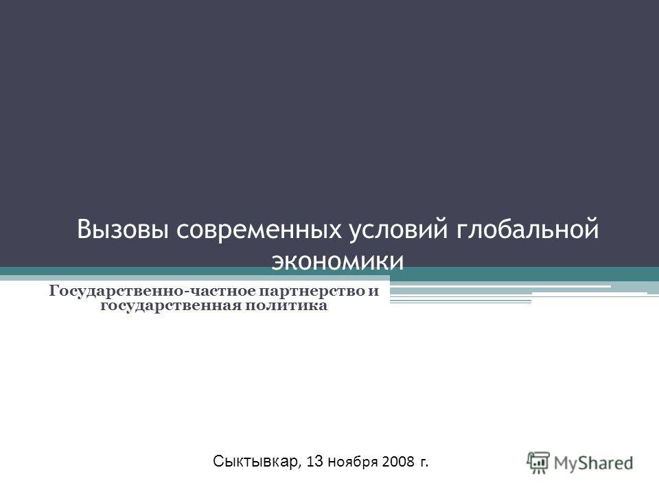 Вызовы современных условий глобальной экономики Государственно-частное партнерство и государственная политика Сыктывкар, 1 3 н оября 2008 г.