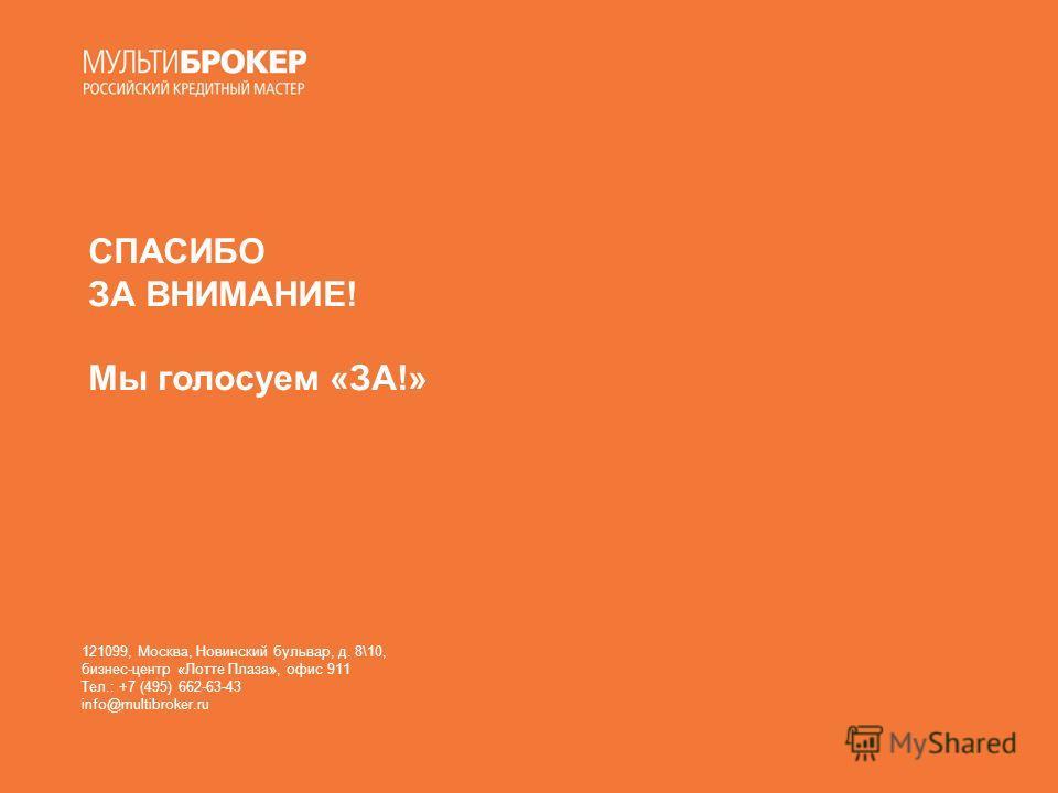 СПАСИБО ЗА ВНИМАНИЕ! Мы голосуем «ЗА!» 121099, Москва, Новинский бульвар, д. 8\10, бизнес-центр «Лотте Плаза», офис 911 Тел.: +7 (495) 662-63-43 info@multibroker.ru