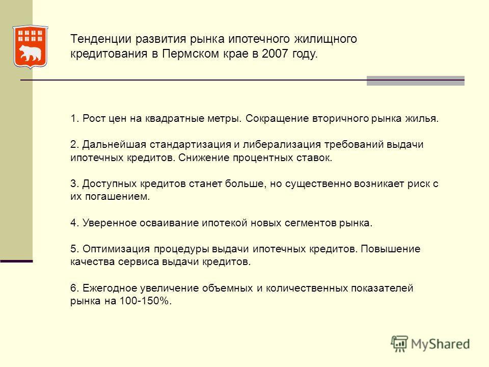 Тенденции развития рынка ипотечного жилищного кредитования в Пермском крае в 2007 году. 1. Рост цен на квадратные метры. Сокращение вторичного рынка жилья. 2. Дальнейшая стандартизация и либерализация требований выдачи ипотечных кредитов. Снижение пр