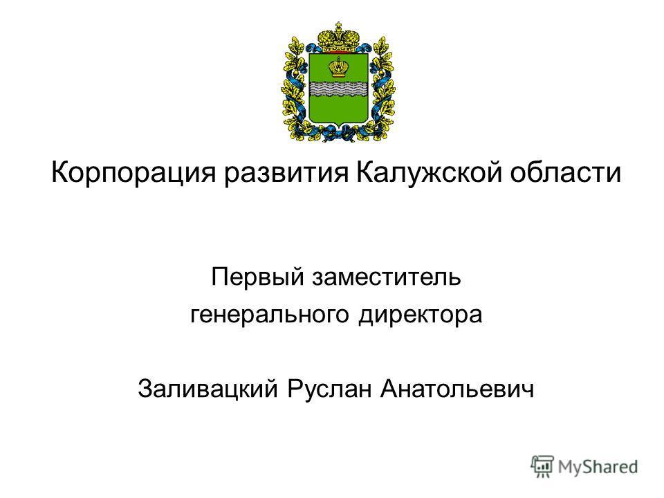 Корпорация развития Калужской области Первый заместитель генерального директора Заливацкий Руслан Анатольевич