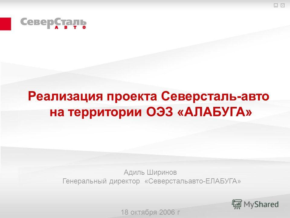 Реализация проекта Северсталь-авто на территории ОЭЗ «АЛАБУГА» Адиль Ширинов Генеральный директор «Северстальавто-ЕЛАБУГА» 18 октября 2006 г